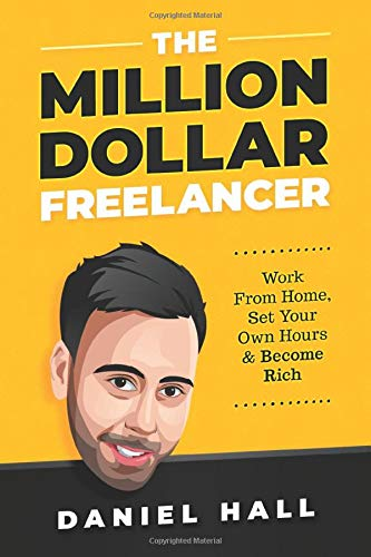 The Million Dollar Freelancer: Work From Home, Set Your Own Hours & Become Rich