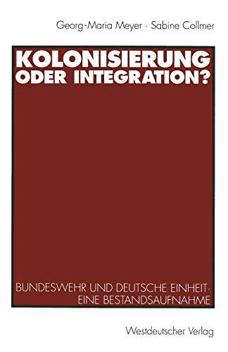 Kolonisierung oder Integration?: Bundeswehr Und Deutsche Einheit. Eine Bestandsaufnahme (German Edition)