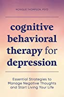 Cognitive Behavioral Therapy for Depression: Essential Strategies to Manage Negative Thoughts and Start Living Your Life