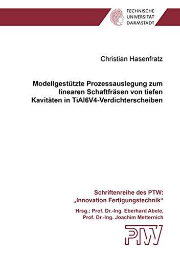 Modellgestützte Prozessauslegung zum linearen Schaftfräsen von tiefen Kavitäten in TiAl6V4-Verdichterscheiben (Schriftenreihe des PTW: