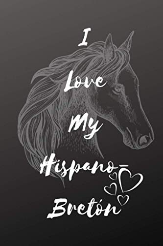 I Love My Hispano-Bretón Horse Notebook For Horse Lovers: Composition Notebook 6x9' Blank Lined Journal