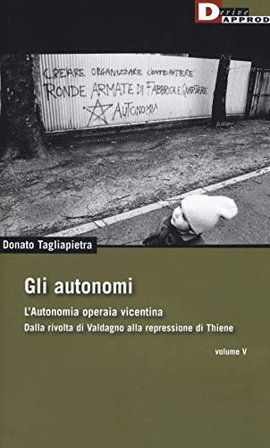 Gli autonomi. Autonomia operaia vicentina. Dalla rivolta di Valdagno alla repressione di Thiene (Vol. 5)