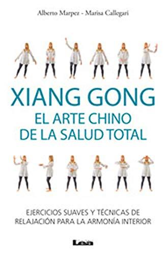 Xiang Gong, El Arte Chino de la Salud Total: Ejercicios Suaves Y Técnicas de Relajación Para La Armonía Interior