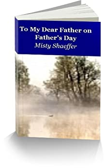 To My Dear Father on Father's Day by [Misty Shaeffer]