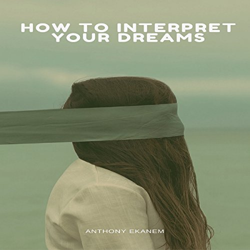 How to Interpret Your Dreams                   By:                                                                                                                                 Anthony Ekanem                               Narrated by:                                                                                                                                 Scott Clem                      Length: 1 hr and 23 mins     4 ratings     Overall 5.0