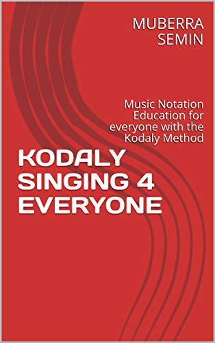 KODALY SINGING 4 EVERYONE: Music Notation Education for everyone with the Kodaly Method (Kodaly Education 4 Everyone Book 1)