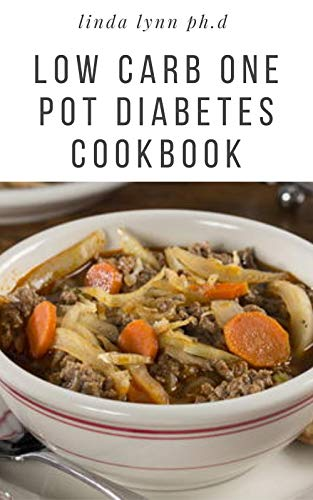 LOW CARB ONE POT DIABETES COOKBOOK: Prefect Guide Plus Delicious low carb recipes in one pot to help control type 1 and reverse type 2 diabetes, weight loss for good living