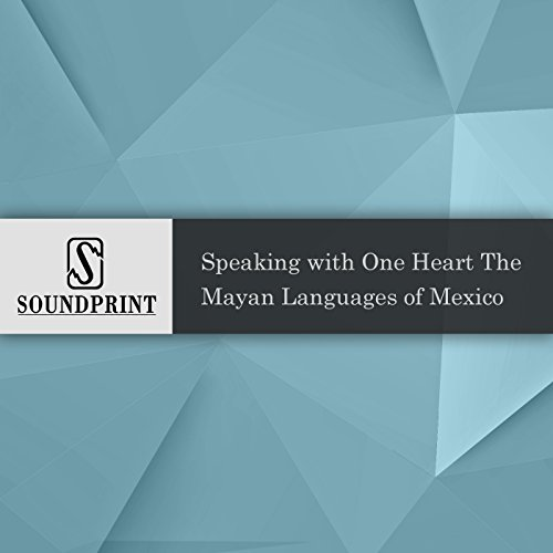 Speaking With One Heart: The Mayan Languages of Mexico audiobook cover art