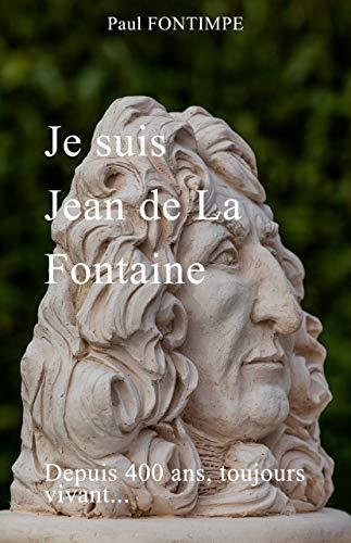 JE SUIS JEAN DE LA FONTAINE: DEPUIS 400 ANS, TOUJOURS VIVANT... (French Edition)