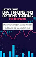 Day Trading and Options Trading for Beginners: The ultimate Beginner's guide on how to earn a living with day trading tools and tactics. Conquer markets with discipline, money management and trading psychology