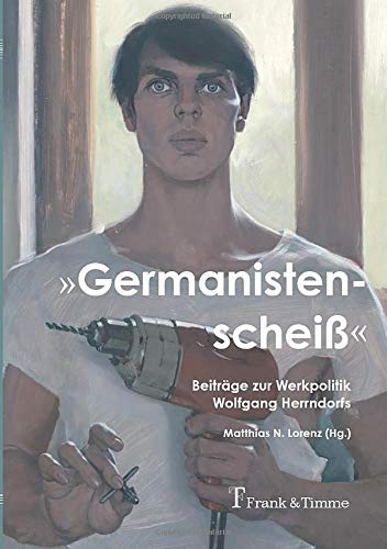 """""""Germanistenscheiß"""": Beiträge zur Werkpolitik Wolfgang Herrndorfs"""