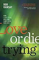 Love or Die Trying: How I Lost It All, Died, and Came Back for Love