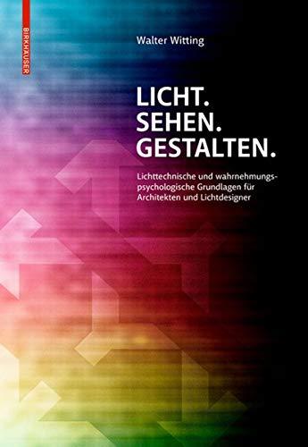 Licht. Sehen. Gestalten.: Lichttechnische und wahrnehmungspsychologische Grundlagen für Architekten und Lichtdesigner