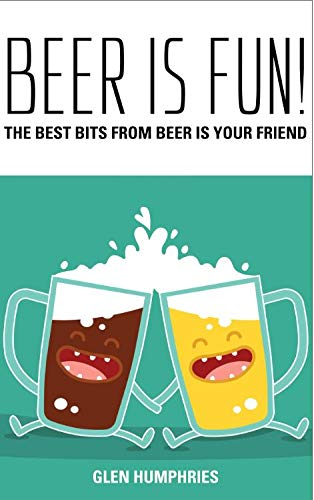 Beer is Fun!: The best bits from Beer is Your Friend (English Edition)