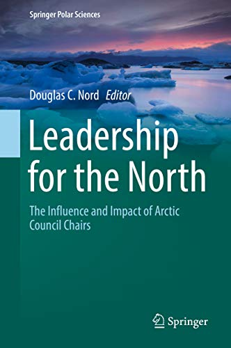 Leadership for the North: The Influence and Impact of Arctic Council Chairs (Springer Polar Sciences) (English Edition)