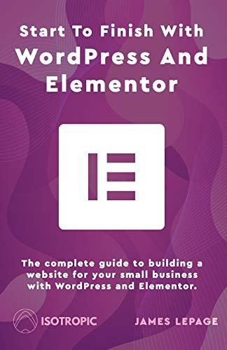 Start To Finish With WordPress & Elementor: The complete guide to building a website for your small business with WordPress and Elementor