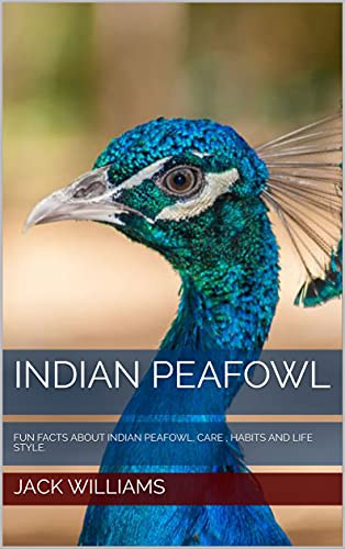 INDIAN PEAFOWL: FUN FACTS ABOUT INDIAN PEAFOWL, CARE , HABITS AND LIFE STYLE. (English Edition)