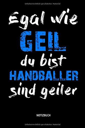 Egal Wie Geil Du Bist - Handballer Sind Geiler - Notizbuch: Lustiges Liniertes Handball Notizbuch. Tolle Zubehör & Handballerin und Handballer Geschenk Idee für Verein & Mannschaft.