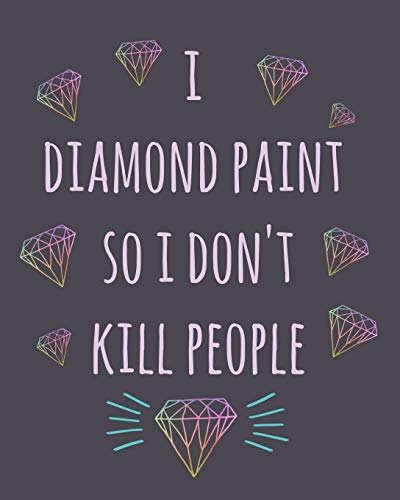 I Diamond Paint so I don't kill people: Diamond Painting Log Book,This guided prompt Journal is a great gift for any Diamond painting lover. A useful notebook organizer to track all of your projects