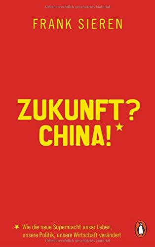 Zukunft? China!: Wie die neue Supermacht unser Leben, unsere Politik, unsere Wirtschaft verändert