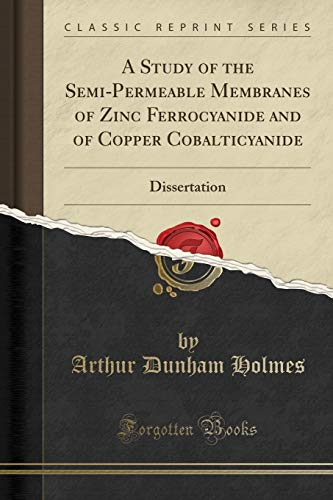 A Study of the Semi-Permeable Membranes of Zinc Ferrocyanide and of Copper Cobalticyanide: Dissertation (Classic Reprint)