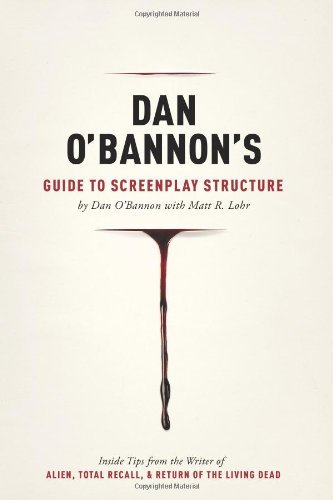 Dan O'Bannon's Guide to Screenplay Structure: Inside Tips from the Writer of Alien, Total Recall and Return of the Living Dead by Dan O'Bannon (2012-02-13)