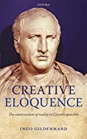 Creative Eloquence: The Construction of Reality in Cicero's Speeches