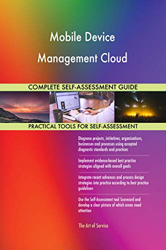 Mobile Device Management Cloud All-Inclusive Self-Assessment - More than 700 Success Criteria, Instant Visual Insights, Comprehensive Spreadsheet Dashboard, Auto-Prioritized for Quick Results