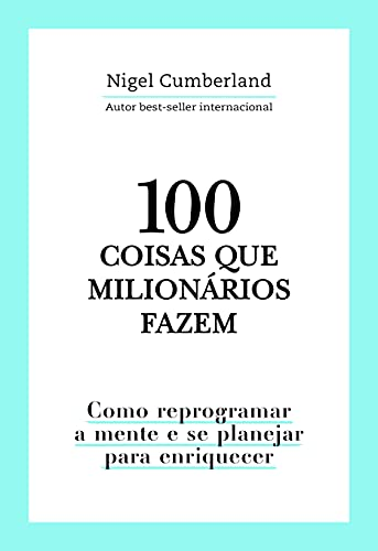 100 coisas que milionários fazem: Como reprogramar a mente e se planejar para enriquecer
