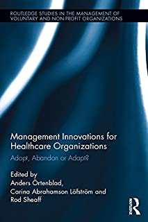 Management Innovations for Healthcare Organizations: Adopt, Abandon or Adapt? (Routledge Studies in the Management of Voluntary and Non-Profit Organizations Book 18)