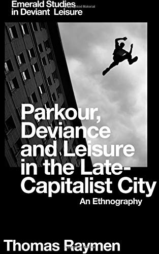 Parkour, Deviance and Leisure in the Late-Capitalist City: An Ethnography (Emerald Studies in Deviant Leisure)