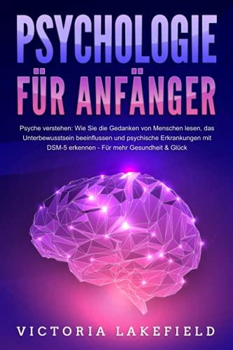 PSYCHOLOGIE FÜR ANFÄNGER - Psyche verstehen: Wie Sie die Gedanken von Menschen lesen, das Unterbewusstsein beeinflussen und psychische Erkrankungen mit DSM-5 erkennen - Für mehr Gesundheit & Glück