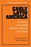Early Latin America: A History of Colonial Spanish America and Brazil (Cambridge Latin American Studies, Series Number 46)