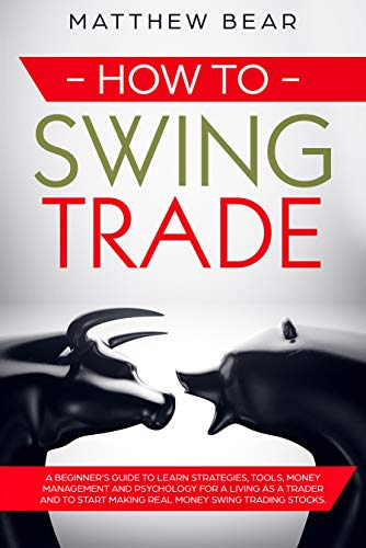 How to Swing Trade: A Beginner's Guide to Learn Strategies, Tools, Money Management, and Psychology for a Living as a Trader and to Start Making Real Money Swing Trading Stocks