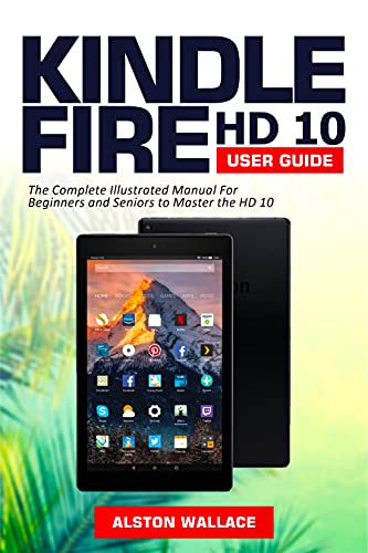 Kindle Fire HD 10 User Guide: The Complete Illustrated Manual For Beginners and Seniors to Master the HD 10 (English Edition)