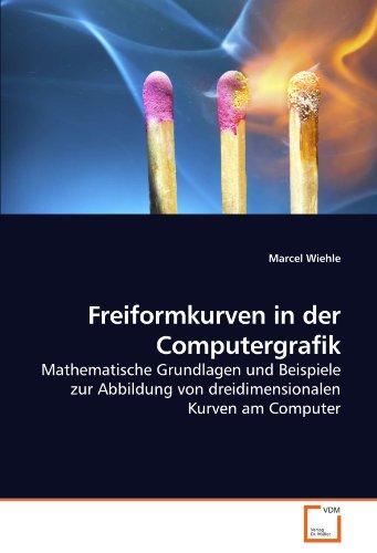 Freiformkurven in der Computergrafik: Mathematische Grundlagen und Beispiele zur Abbildung von dreidimensionalen Kurven am Computer