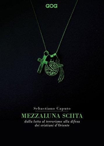 Mezzaluna sciita. Dalla lotta al terrorismo alla difesa dei cristiani d'Oriente (Contemporanea)
