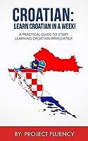 Croatian: Learn Croatian in a Week! Start Speaking Basic Croatian Immediately: The Ultimate Crash Course for Croatian Language Beginners. (Croatian, Learn Croatian, Croatian language)
