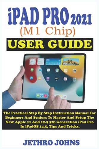 iPad Pro 2021 (M1 Chip) User Guide: The Practical Step By Step Instruction Manual For Beginners And Seniors To Master And Setup The New Apple 11 And 12.9 5th Generation iPad Pro In iPadOS 14.5.