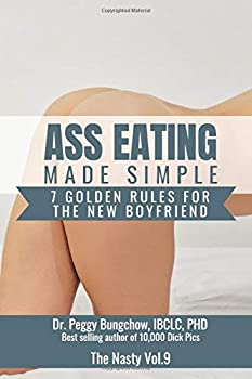 Ass Eating Made Simple 7 Golden Rules For The New Boyfriend Dr Peggy Bungchow IBCL PHD Best Selling Author of 10,000 Dick pics  110 Page Wide .. Journal  Funny Fake Book Covers by The Nasty