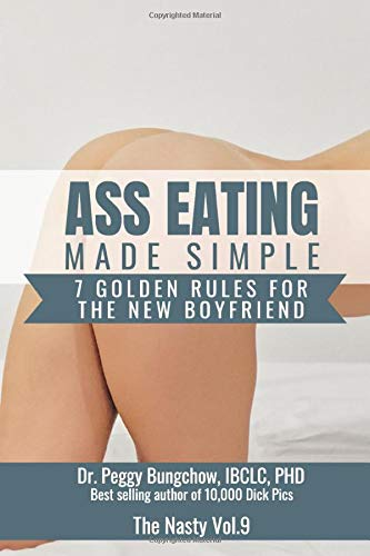 Ass Eating Made Simple. 7 Golden Rules For The New Boyfriend. Dr. Peggy Bungchow, IBCL, PHD. Best Selling Author of 10,000 Dick pics: 110 Page, Wide ... Journal (Funny Fake Book Covers by The Nasty)