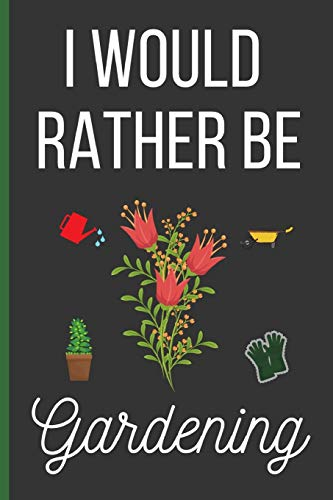 I Would Rather Be Gardening: Gardening Gifts: Funny Novelty Lined Notebook / Journal (6 x 9)