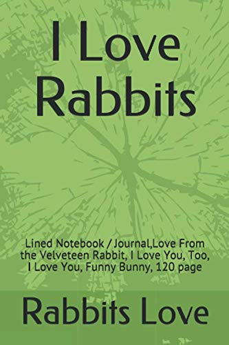 I Love Rabbits: Lined Notebook, Starring Rabbit, I Love You, Too, I Love You, Funny Bunny,I Love Rabbits, 120 page
