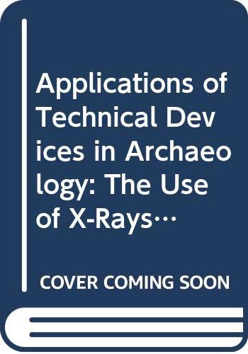Applications of Technical Devices in Archaeology: The Use of X-Rays, Microscope, Electrical & Electro-Magnetic Devices & Subsurface Interface Radar ... V. 63) (English and German Edition)