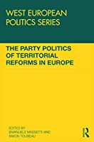The Party Politics of Territorial Reforms in Europe (West European Politics)
