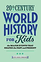 20th Century World History for Kids: The Major Events That Shaped the Past and Present (History by Century)