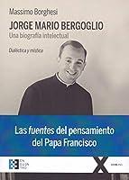 Jorge Mario Bergoglio : una biografía intelectual : dialéctica y mística