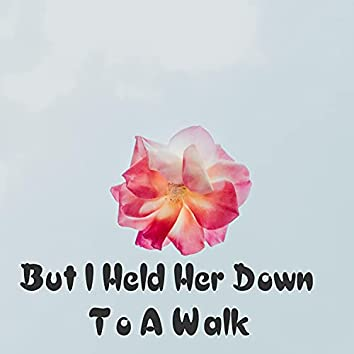 But I Held Her Down To A Walk