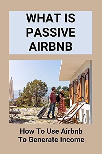 What Is Passive Airbnb - How To Use Airbnb To Generate Income: Airbnb Is A Good Business (English Edition)