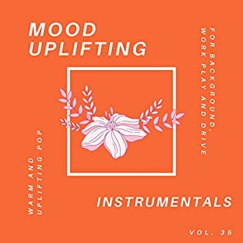 Mood Uplifting Instrumentals - Warm And Uplifting Pop For Background, Work Play And Drive, Vol.35